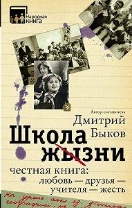 Дмитрий Быков -Школа жизни. Честная книга: любовь – друзья – учителя – жесть (сборник)
