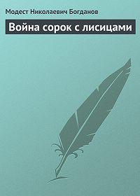 Модест Николаевич Богданов - Война сорок с лисицами