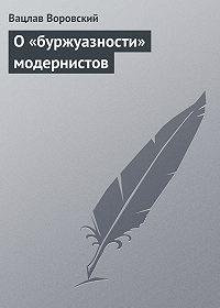 Вацлав Воровский -О «буржуазности» модернистов
