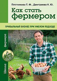 Татьяна Плотникова -Как стать фермером. Прибыльный бизнес при умелом подходе