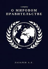 Александр Лазарев -К вопросу о Мировом Правительстве