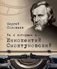Сергей Александрович Соловьев -Те, с которыми я… Иннокентий Смоктуновский