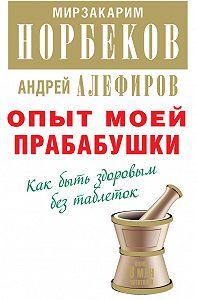 Мирзакарим Норбеков, Андрей Алефиров - Опыт моей прабабушки. Как быть здоровым без таблеток