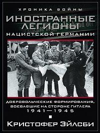 Кристофер Эйлсби -Иностранные легионы нацистской Германии. Добровольческие формирования, воевавшие на стороне Гитлера. 1941–1945