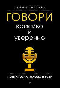 Евгения Шестакова -Говори красиво и уверенно. Постановка голоса и речи