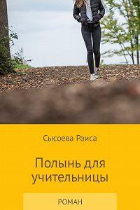 Раиса Сысоева -Полынь для учительницы