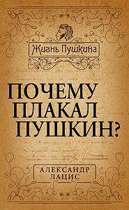 Александр Лацис - Почему плакал Пушкин?