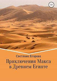Светлана Егорова -Приключения Макса в Древнем Египте