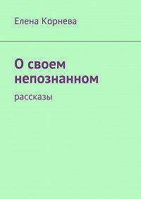 Елена Корнева -Освоем непознанном. Рассказы