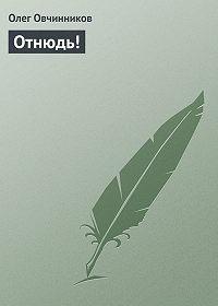 Олег Овчинников -Отнюдь!
