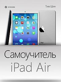 Тим Шин - Самоучитель iPad Air