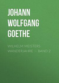 Johann Wolfgang -Wilhelm Meisters Wanderjahre – Band 2