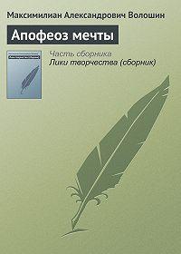 Максимилиан Александрович Волошин -Апофеоз мечты