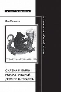 Бен Хеллман -Сказка и быль. История русской детской литературы