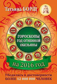 Татьяна Борщ -Гороскопы на 2016 год