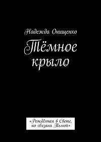 Надежда Онищенко -Тёмное крыло. «Рождённая вСвете, носвязана Тьмой»