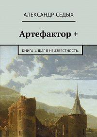 Александр Седых -Артефактор +. Книга 1. Шаг внеизвестность.