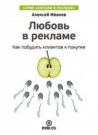 Алексей Н. Иванов -Любовь в рекламе. Как побудить клиентов к покупке
