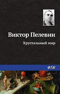 Виктор Пелевин -Хрустальный мир
