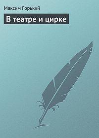 Максим Горький - В театре и цирке