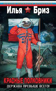 Илья Бриз -Красные полковники. Держава превыше всего!
