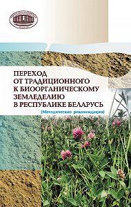 Коллектив авторов -Переход от традиционного к биоорганическому земледелию в Республике Беларусь. (Методические рекомендации)