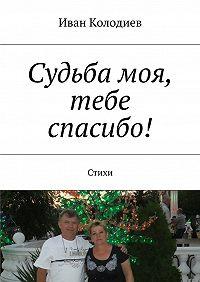 Иван Колодиев -Судьба моя, тебе спасибо! Стихи