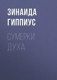 Зинаида Гиппиус -Сумерки духа