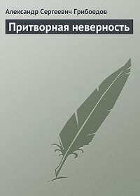 Александр Грибоедов - Притворная неверность