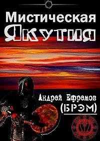 Андрей Ефремов (Брэм) -Мистическая Якутия
