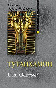 Кристиана Дерош-Ноблькур - Тутанхамон. Сын Осириса