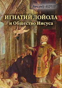 Александр Радьевич Андреев -Игнатий Лойола и Общество Иисуса