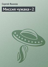 Сергей Якимов -Миссия чужака–2