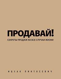 Ицхак Пинтосевич -Продавай! Секреты продаж на все случаи жизни