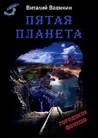 Виталий Вавикин - Пятая планета