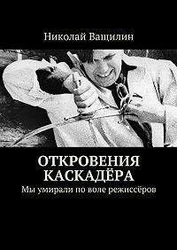 Николай Ващилин -Откровения каскадёра. Мы умирали поволе режиссёров