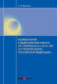 А. Н. Борисов - Комментарий к Федеральному закону от 5 апреля2013г.№41-ФЗ «О Счетной палате Российской Федерации» (постатейный)