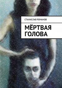 Станислав Романов -Мёртвая голова