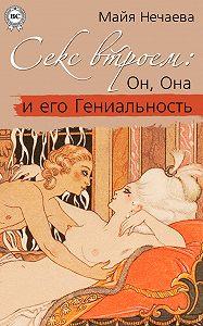 Майя Нечаева -Секс втроем: Он, Она и его Гениальность
