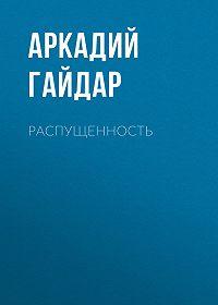 Аркадий Гайдар -Распущенность
