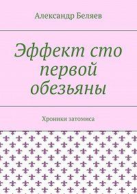 Александр Беляев -Эффект сто первой обезьяны. Хроники затомиса
