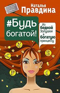 Наталия Правдина -Будь богатой! Из бедной Золушки в богатую принцессу