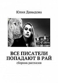 Юлия Давыдова -Все писатели попадают в рай