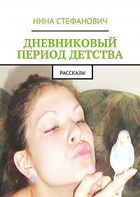 Нина Стефанович -Дневниковый период детства. Рассказы