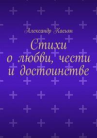 Александр Касьян - Стихи олюбви, чести идостоинстве
