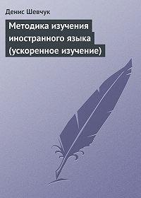 Денис Шевчук -Методика изучения иностранного языка (ускоренное изучение)