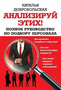 Наталья Добровольская -Анализируй этих! Полное руководство по подбору персонала