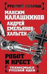 Максим Калашников, Андрей Емельянов-Хальген - Робот и крест. Техносмысл русской идеи