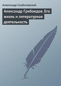 Александр Михайлович Скабичевский -Александр Грибоедов. Его жизнь и литературная деятельность
