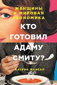 Катрин Марсал -Кто готовил Адаму Смиту? Женщины и мировая экономика